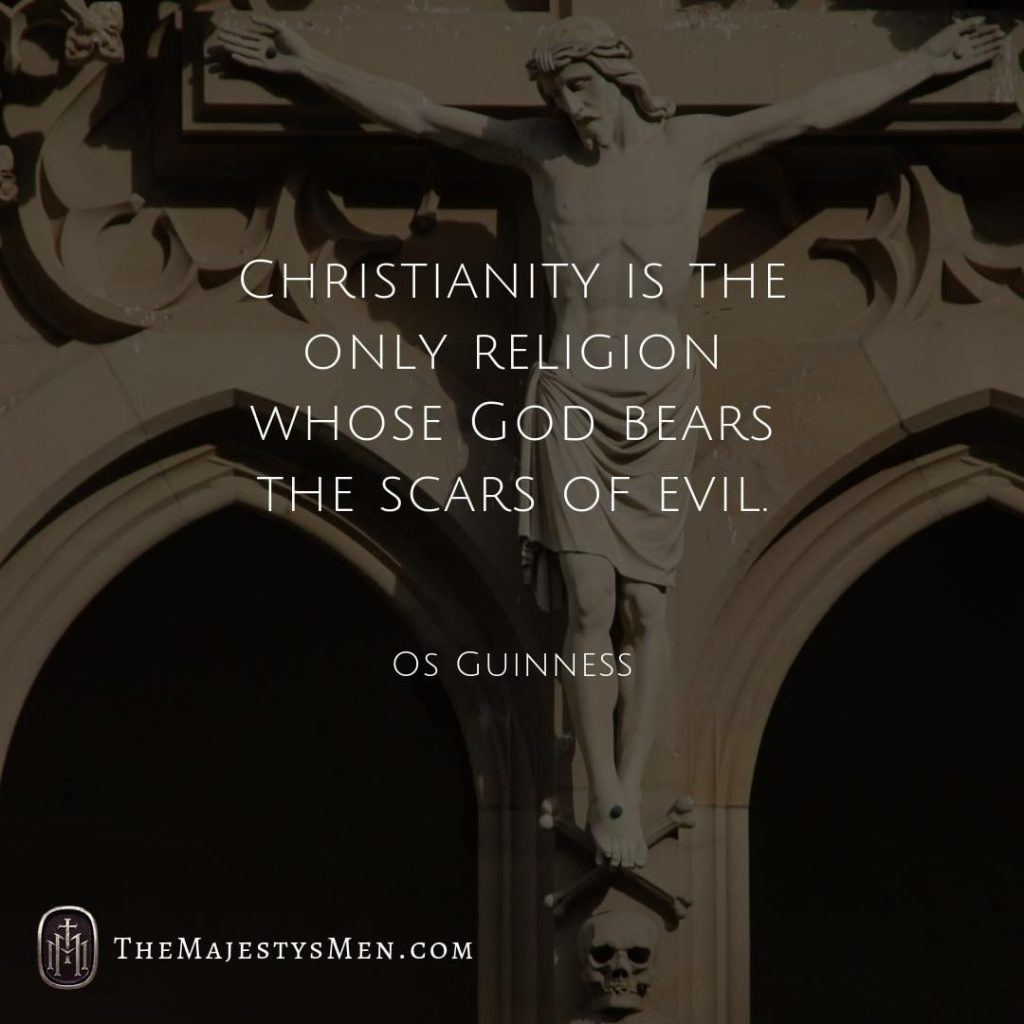 A quote graphic by The Majesty's Men with a quote from Os Guinness that says that Christianity is the only religion whose God bears the scars of evil.